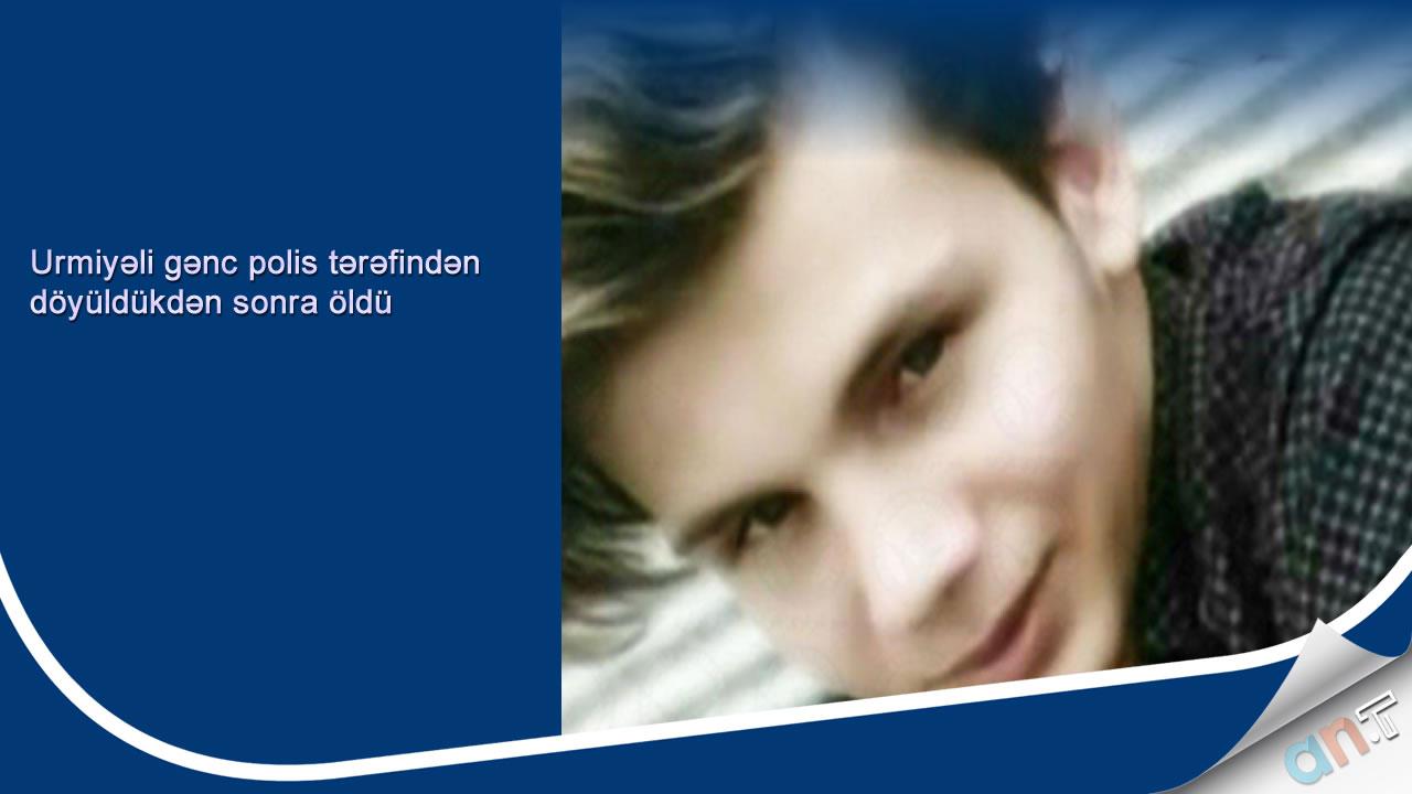 Photo of Urmiyəli gənc polis tərəfindən döyüldükdən sonra öldü